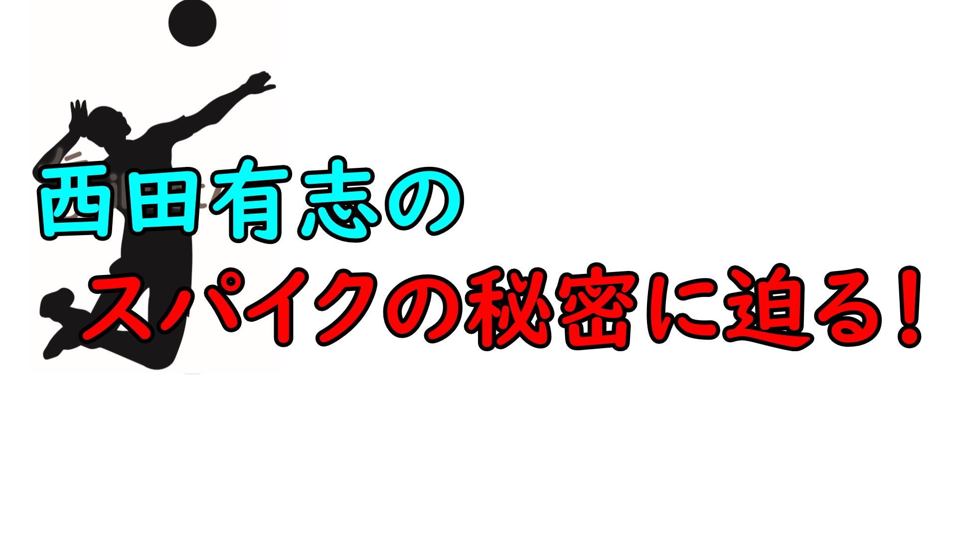 西田有志のスパイクはジャンプ力と筋肉が鍵!なぜ打てるのか